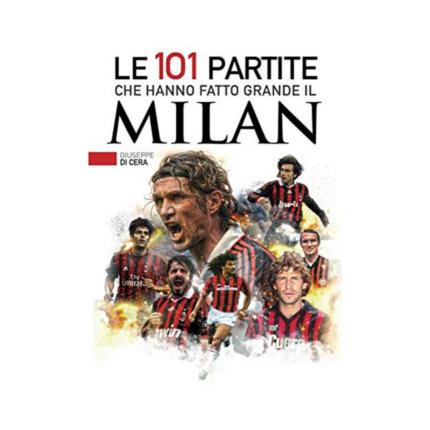 Le 101 partite che hanno fatto grande il Milan di Giuseppe Di Cera